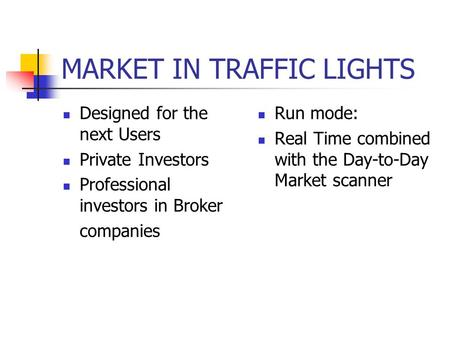 MARKET IN TRAFFIC LIGHTS Designed for the next Users Private Investors Professional investors in Broker companies Run mode: Real Time combined with the.