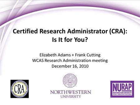Certified Research Administrator (CRA): Is It for You? Elizabeth Adams + Frank Cutting WCAS Research Administration meeting December 16, 2010.