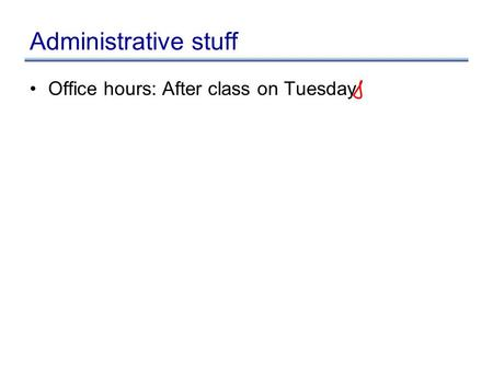 Administrative stuff Office hours: After class on Tuesday.