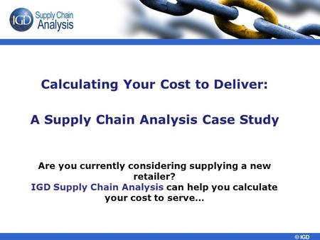 © IGD Calculating Your Cost to Deliver: A Supply Chain Analysis Case Study Are you currently considering supplying a new retailer? IGD Supply Chain Analysis.