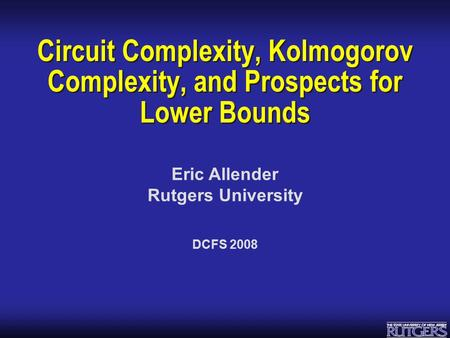 Eric Allender Rutgers University Circuit Complexity, Kolmogorov Complexity, and Prospects for Lower Bounds DCFS 2008.