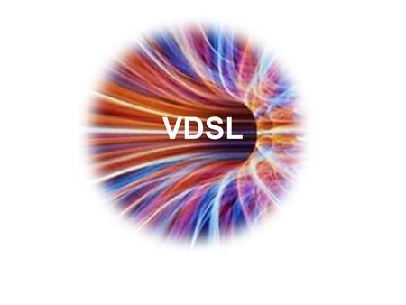 VDSL. Very High Bit-Rate Digital Subscriber Line ADSL works at 8Mbps downstream, 800Kbps upstream VDSL works at 52Mbps downstream, 16Mbps upstream VDSL.