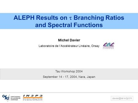 1 Tau Workshop, Nara, Sept 14-17, 2004 M. Davier – ALEPH  Results ALEPH Results on  Branching Ratios and Spectral Functions Michel Davier Laboratoire.