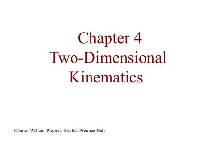Chapter 4 Two-Dimensional Kinematics ©James Walker, Physics, 3rd Ed. Prentice Hall.