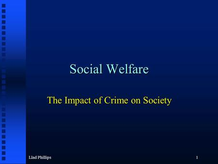 Llad Phillips1 Social Welfare The Impact of Crime on Society.
