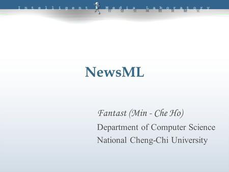 NewsML Fantast (Min - Che Ho) Department of Computer Science National Cheng-Chi University.