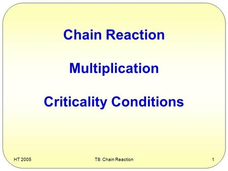 HT 2005T8: Chain Reaction1 Chain Reaction Multiplication Criticality Conditions.