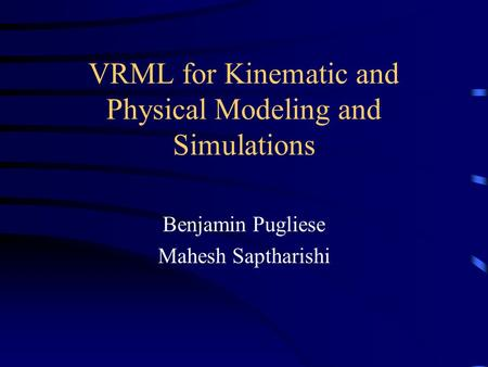 VRML for Kinematic and Physical Modeling and Simulations Benjamin Pugliese Mahesh Saptharishi.
