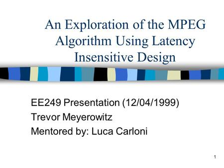 1 An Exploration of the MPEG Algorithm Using Latency Insensitive Design EE249 Presentation (12/04/1999) Trevor Meyerowitz Mentored by: Luca Carloni.