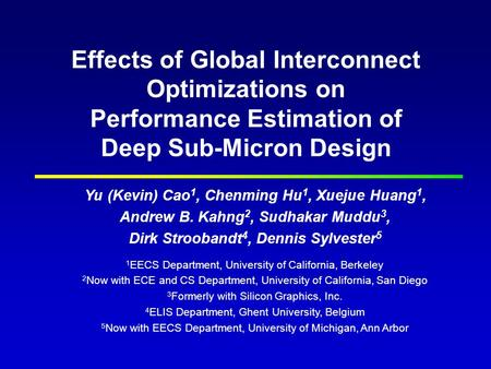 Effects of Global Interconnect Optimizations on Performance Estimation of Deep Sub-Micron Design Yu (Kevin) Cao 1, Chenming Hu 1, Xuejue Huang 1, Andrew.