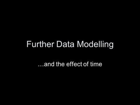 Further Data Modelling …and the effect of time. Plan Introduction Structured Methods –Data Flow Modelling –Data Modelling –Relational Data Analysis –Further.