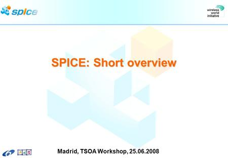 SPICE: Short overview Madrid, TSOA Workshop, 25.06.2008.