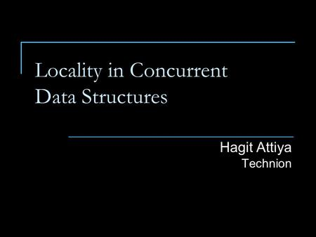 Locality in Concurrent Data Structures Hagit Attiya Technion.