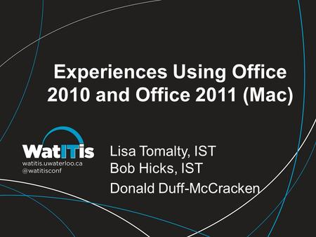 Experiences Using Office 2010 and Office 2011 (Mac) Lisa Tomalty, IST Bob Hicks, IST Donald Duff-McCracken.