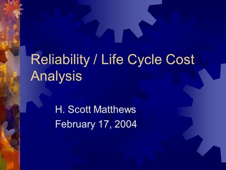 Reliability / Life Cycle Cost Analysis H. Scott Matthews February 17, 2004.
