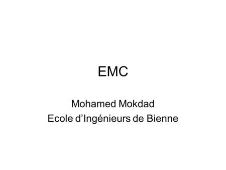 EMC Mohamed Mokdad Ecole d'Ingénieurs de Bienne. Agenda Current situation EMC Theorie Equipement interaction Sprectrum allocation –National & International.
