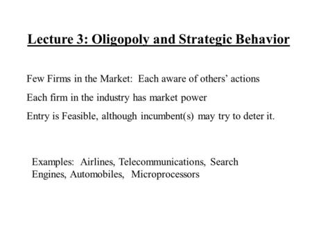 Lecture 3: Oligopoly and Strategic Behavior Few Firms in the Market: Each aware of others' actions Each firm in the industry has market power Entry is.