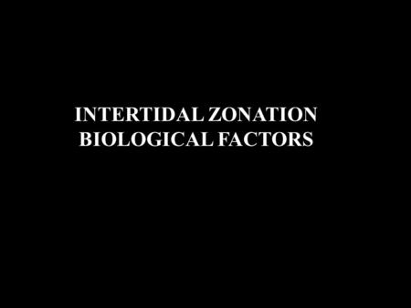 INTERTIDAL ZONATION BIOLOGICAL FACTORS. 1. Grazing -growth of Laminaria - zone ends abruptly Why?