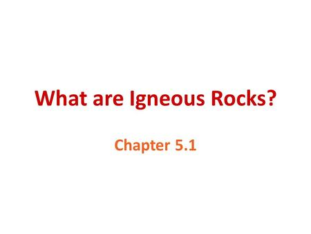 What are Igneous Rocks? Chapter 5.1. Formation of Igneous Rock Magma – molten rock beneath the Earth's surface. Lava – magma that flows out onto the Earth's.