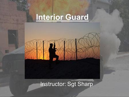 Interior Guard Instructor: Sgt Sharp. Terminal Learning Objectives Without the aid of reference: -Explain the mission of the interior guard. -Explain.