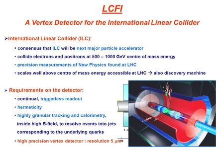 LCFI A Vertex Detector for the International Linear Collider  International Linear Collider (ILC): consensus that ILC will be next major particle accelerator.