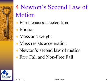 Dr. Jie ZouPHY 10711 4 Newton's Second Law of Motion  Force causes acceleration  Friction  Mass and weight  Mass resists acceleration  Newton's second.