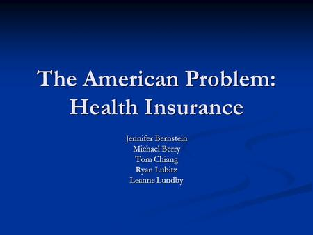The American Problem: Health Insurance Jennifer Bernstein Michael Berry Tom Chiang Ryan Lubitz Leanne Lundby.