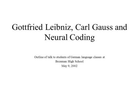 Gottfried Leibniz, Carl Gauss and Neural Coding Outline of talk to students of German language classes at Bozeman High School May 9, 2002.