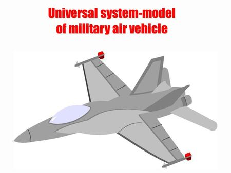 Universal system-model of military air vehicle. Military air vehicle can be: –fighter, –bomber, –carrier, –exploratory, –helicopter, –UAV, –UCAV, –balloon,
