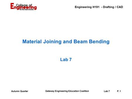 Engineering H191 - Drafting / CAD Gateway Engineering Education Coalition Lab 7P. 1Autumn Quarter Material Joining and Beam Bending Lab 7.