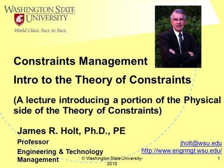 © Washington State University- 2010 1 Intro to the Theory of Constraints (A lecture introducing a portion of the Physical side of the Theory of Constraints)