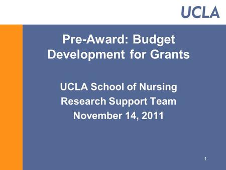 1 Pre-Award: Budget Development for Grants UCLA School of Nursing Research Support Team November 14, 2011.