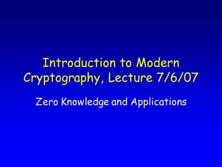 Introduction to Modern Cryptography, Lecture 7/6/07 Zero Knowledge and Applications.
