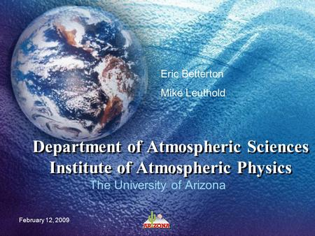 February 12, 2009 Department of Atmospheric Sciences Institute of Atmospheric Physics The University of Arizona Eric Betterton Mike Leuthold.