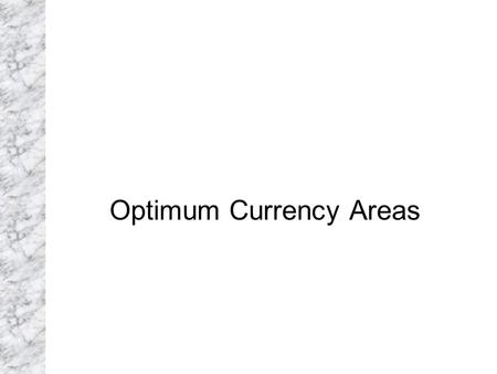 Optimum Currency Areas. Theory of Optimum Currency Areas The theory of optimum currency areas argues that the optimal area for a system of fixed exchange.