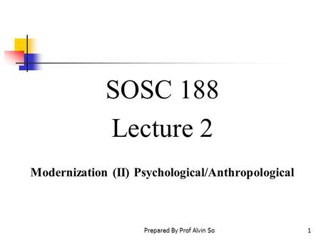 Prepared By Prof Alvin So1 SOSC 188 Lecture 2 Modernization (II) Psychological/Anthropological.