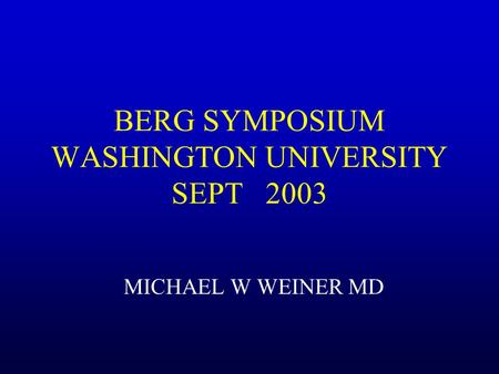BERG SYMPOSIUM WASHINGTON UNIVERSITY SEPT 2003 MICHAEL W WEINER MD.