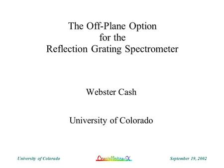 September 19, 2002University of Colorado The Off-Plane Option for the Reflection Grating Spectrometer Webster Cash University of Colorado.