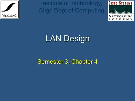 Institute of Technology, Sligo Dept of Computing LAN Design Semester 3, Chapter 4.