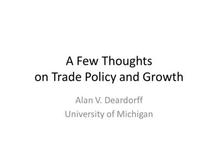 A Few Thoughts on Trade Policy and Growth Alan V. Deardorff University of Michigan.