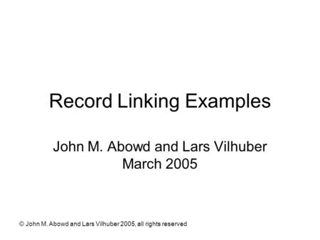 © John M. Abowd and Lars Vilhuber 2005, all rights reserved Record Linking Examples John M. Abowd and Lars Vilhuber March 2005.
