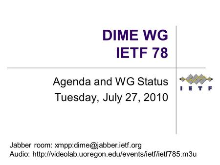 DIME WG IETF 78 Agenda and WG Status Tuesday, July 27, 2010 Jabber room: Audio: