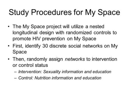Study Procedures for My Space The My Space project will utilize a nested longitudinal design with randomized controls to promote HIV prevention on My Space.