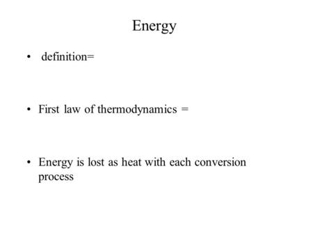 Energy definition= First law of thermodynamics = Energy is lost as heat with each conversion process.