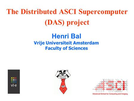 The Distributed ASCI Supercomputer (DAS) project Henri Bal Vrije Universiteit Amsterdam Faculty of Sciences.