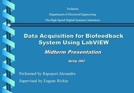 Data Acquisition for Biofeedback System Using LabVIEW Midterm Presentation Performed by Rapoport Alexandra Supervised by Eugene Rivkin Technion Department.