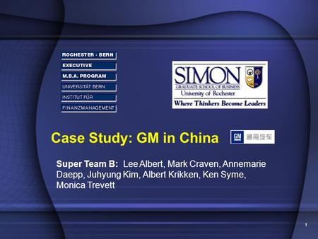 1 Case Study: GM in China Super Team B: Lee Albert, Mark Craven, Annemarie Daepp, Juhyung Kim, Albert Krikken, Ken Syme, Monica Trevett.
