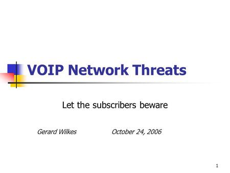 1 VOIP Network Threats Let the subscribers beware Gerard Wilkes October 24, 2006.