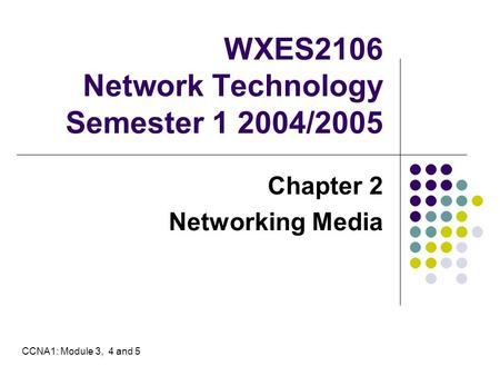 WXES2106 Network Technology Semester 1 2004/2005 Chapter 2 Networking Media CCNA1: Module 3, 4 and 5.