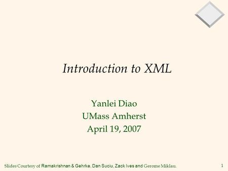 1 Introduction to XML Yanlei Diao UMass Amherst April 19, 2007 Slides Courtesy of Ramakrishnan & Gehrke, Dan Suciu, Zack Ives and Gerome Miklau.